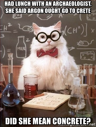 Chemistry Cat - had lunch with an archaeologist. she said argon ought go to crete did she mean concrete?