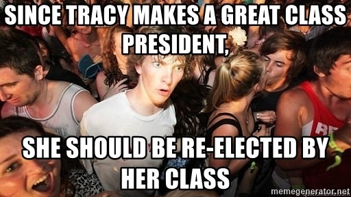 Sudden Realization Ralph - Since tracy makes a great class president, she should be re-elected by her class