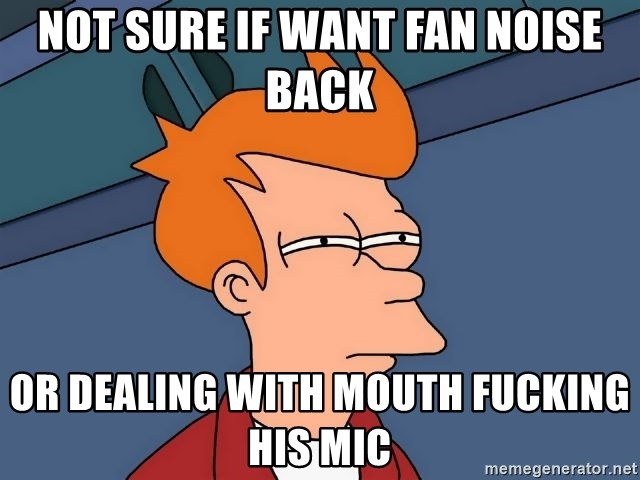 Futurama Fry - not sure if want fan noise back or dealing with mouth fucking his mic
