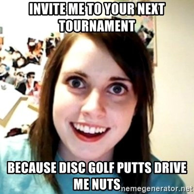obsessed girlfriend - Invite me to your next tournament because disc golf putts drive me nuts