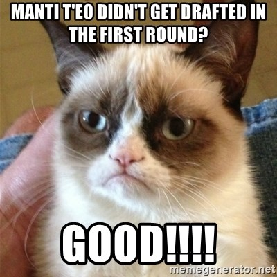 Grumpy Cat  - manti t'eo didn't get drafted in the first round? good!!!!
