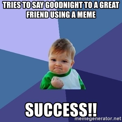 Success Kid - Tries to say goodnight to a great friend using a meme success!!