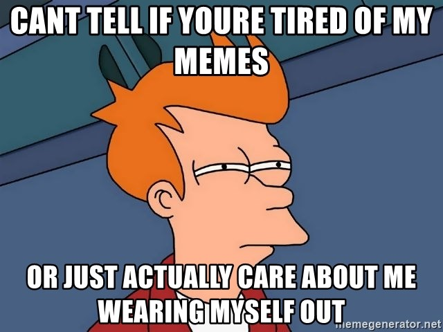 Futurama Fry - cant tell if youre tired of my memes or just actually care about me wearing myself out