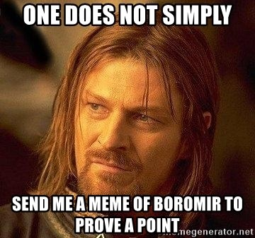 Boromir - One does not simply  send me a meme of boromir to prove a point