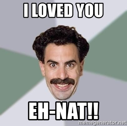 Advice Borat - I loved you eh-NAT!!