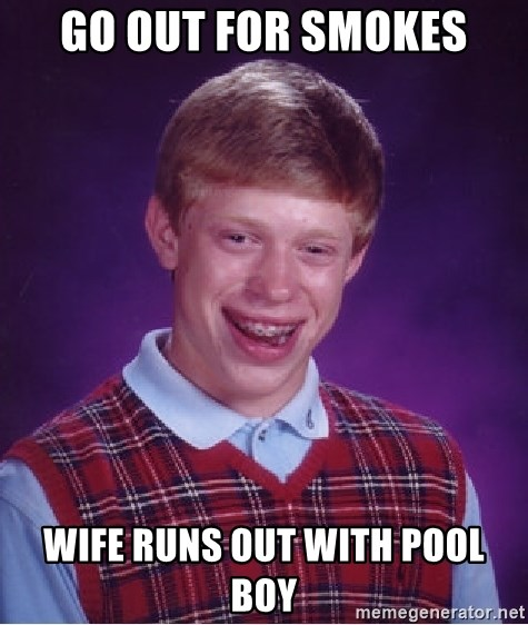 Bad Luck Brian - Go out for smokes wife runs out with pool boy