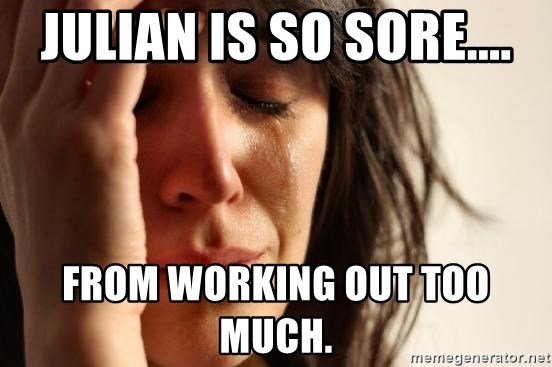 First World Problems - JULIAN IS SO SORE.... FROM WORKING OUT TOO MUCH.