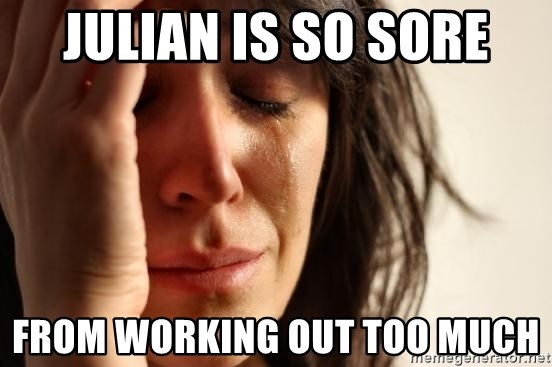 First World Problems - JULIAN IS SO SORE FROM WORKING OUT TOO MUCH