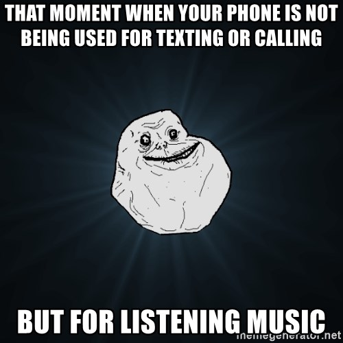 Forever Alone - that moment when your phone is not being used for texting or calling but for listening music