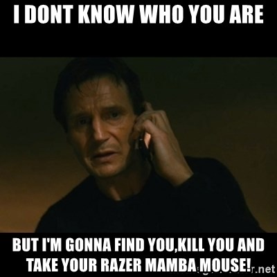 liam neeson taken - i dont know who you are BUT I'M GONNA FIND YOU,KILL YOU AND TAKE YOUR RAZER MAMBA MOUSE!