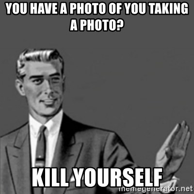 Correction Guy - You have a photo of you taking a photo? kill yourself