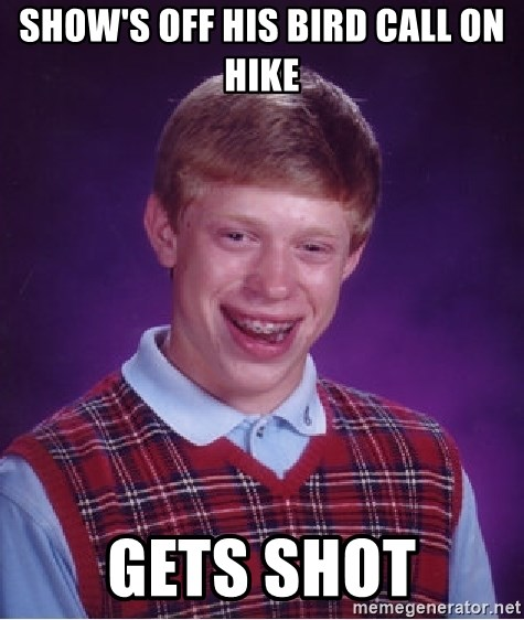 Bad Luck Brian - Show's off his bird call on hike Gets shot