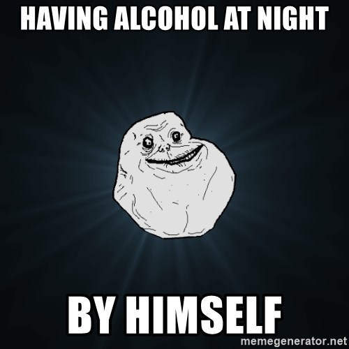 Forever Alone - having alcohol at night by himself