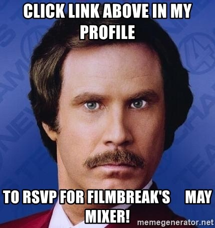 Ron Burgundy - Click link above in my profile To RSVP for filmbreak's     May mixer!