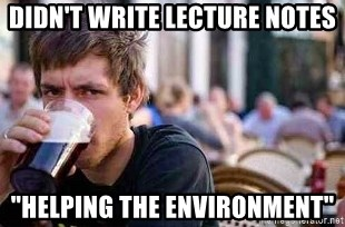 "The Lazy College Senior - didn't write lecture notes ""helping the environment"""