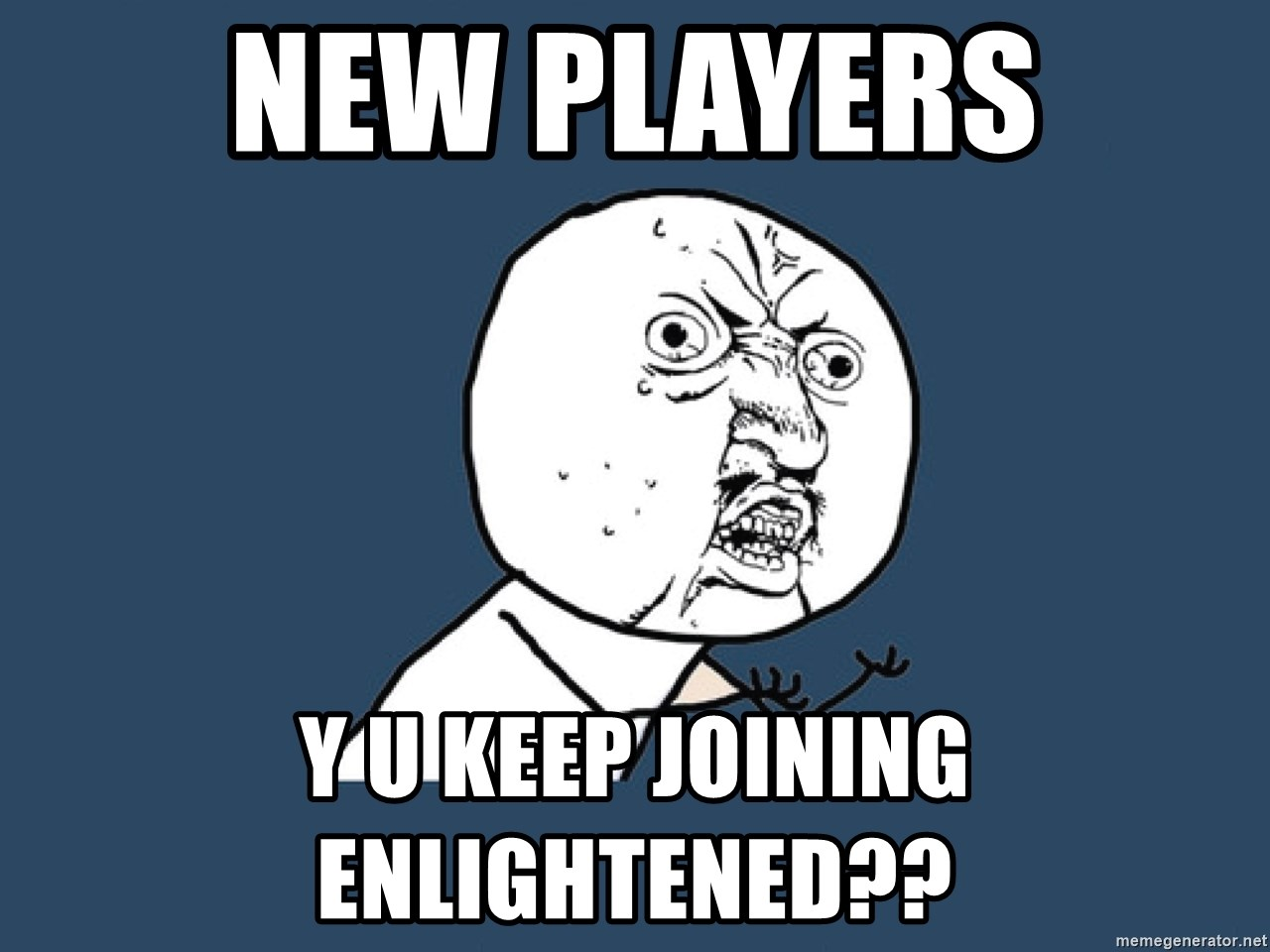 Y U No - New players y u keep joining enlightened??