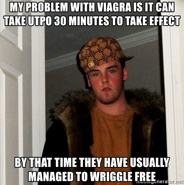 Scumbag Steve - My problem with viagra is it can take utpo 30 minutes to take effect by that time they have usually managed to wriggle free