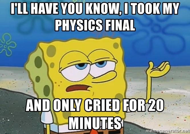 I'll have you know Spongebob - I'll have you know, I took my physics final and only cried for 20 minutes