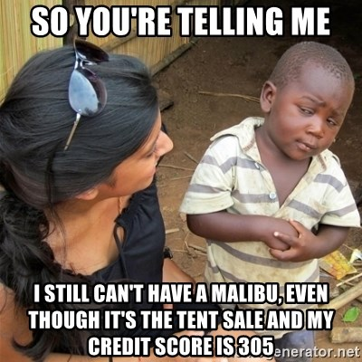 So You're Telling me - SO you're telling me i still can't have a malibu, even though it's the tent sale and my credit score is 305