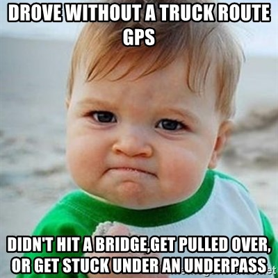 Victory Baby - Drove without a truck route gps Didn't hit a bridge,get pulled over, or get stuck under an underpass