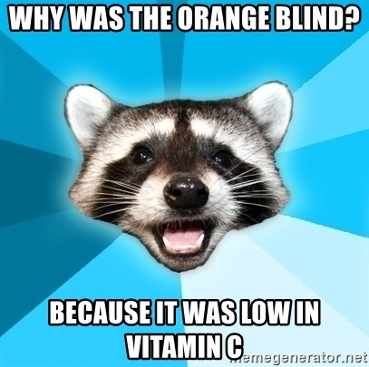 Lame Pun Coon - Why was the orange blind? because it was low in vitamin c