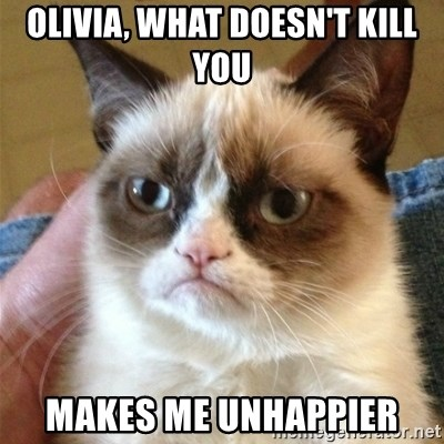 Grumpy Cat  - OLIVIA, WHAT DOESN'T KILL YOU MAKES ME UNHAPPIER