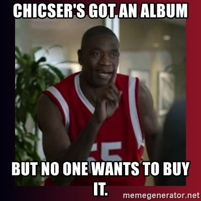 Dikembe Mutombo - chicser's got an album but no one wants to buy it.