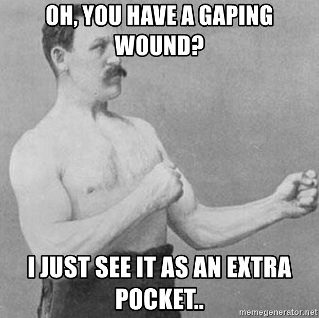 Overly Manly Man, man - oh, you have a gaping wound? I just see it as an extra pocket..