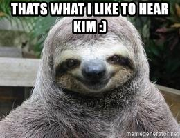 Sexual Sloth - Thats what i like to hear kim :)