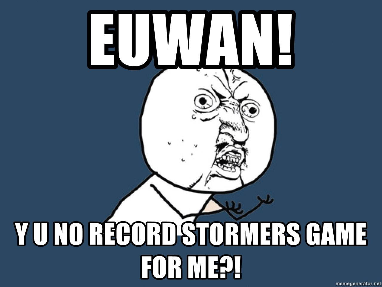 Y U No - Euwan!  Y u no record stormers game for me?!
