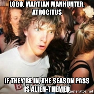 sudden realization guy - Lobo, Martian manhunter, Atrocitus If they're in, the season pass is alien-themed