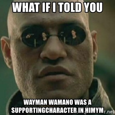Nikko Morpheus - What if i told you Wayman wamano was a supportingcharacter in himym