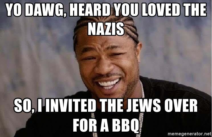 Yo Dawg - yo dawg, heard you loved the nazis so, i invited the jews over for a bbq