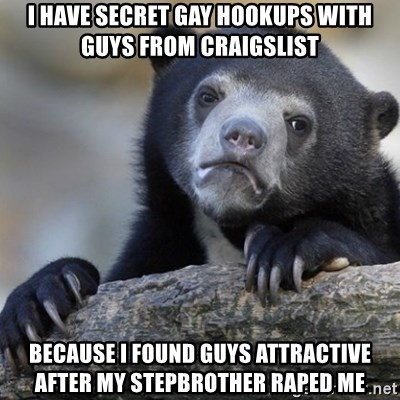 Confession Bear - I have secret gay hookups with guys from craigslist because i found guys attractive after my stepbrother raped me