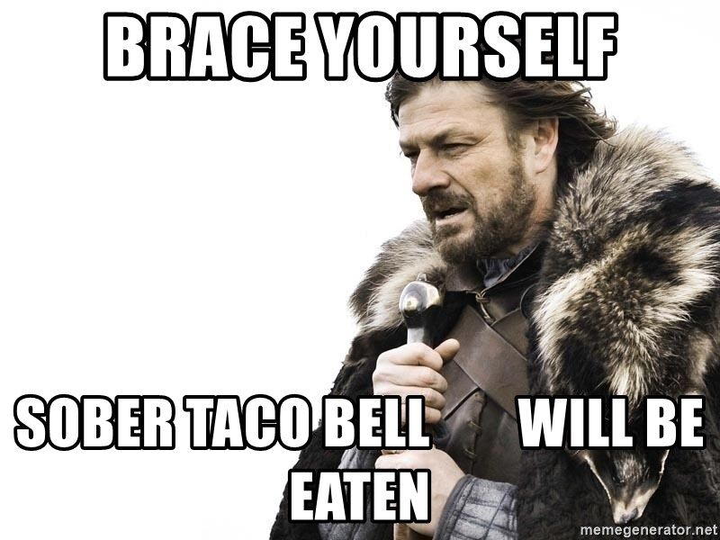 Winter is Coming - BRACE YOURSELF SOBER TACO BELL        WILL BE EATEN