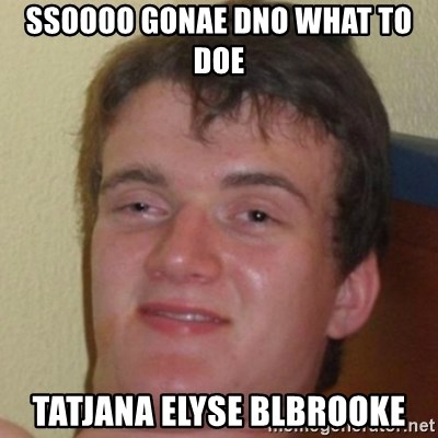 10guy - Ssoooo gonae dno what to doe tatjana elyse blbrooke