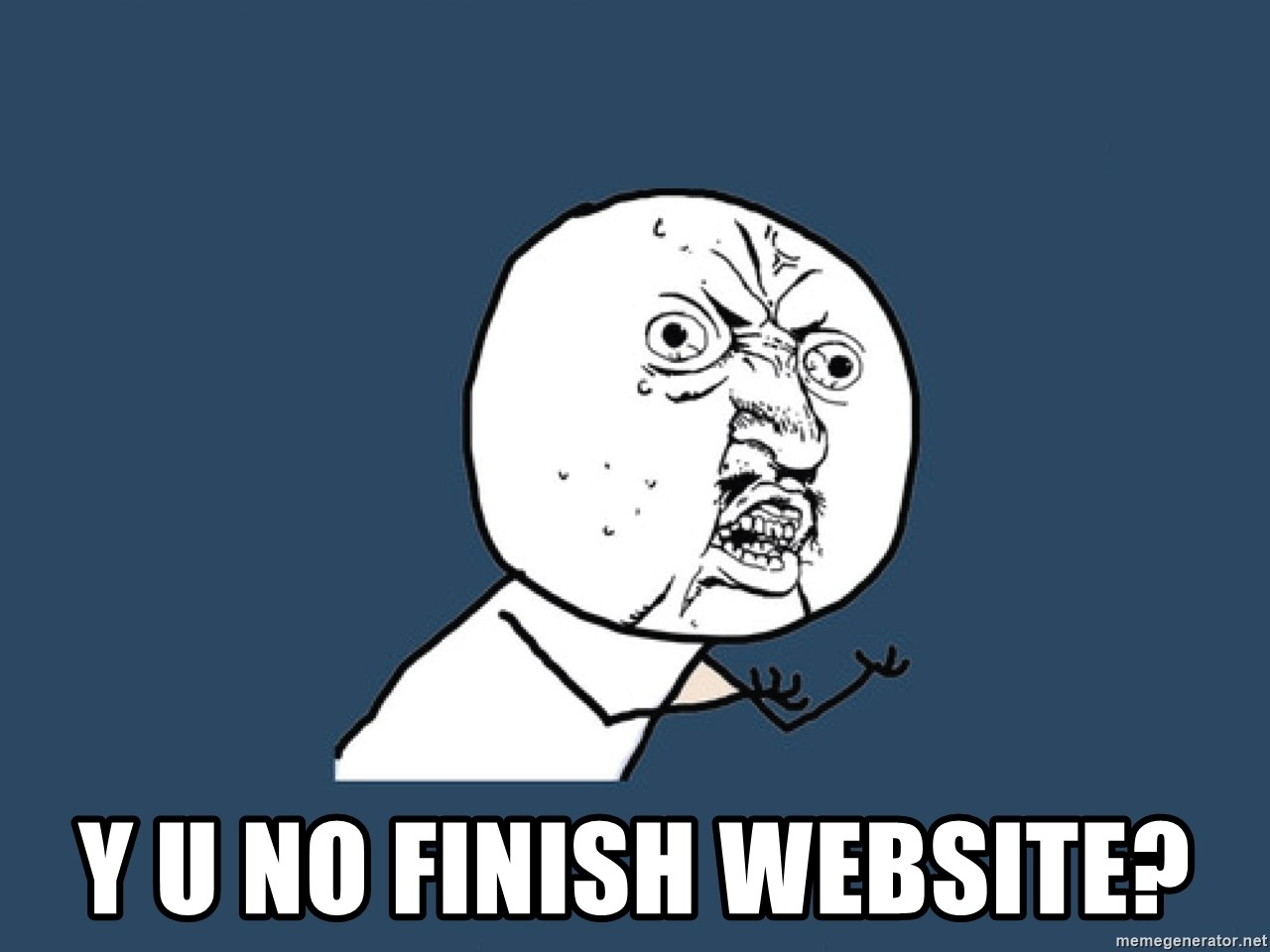 Y U No -  Y U NO FINISH WEBSITE?
