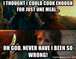 Never Have I Been So Wrong - I thought I could cook enough for just one meal... Oh god, never have i been so wrong!