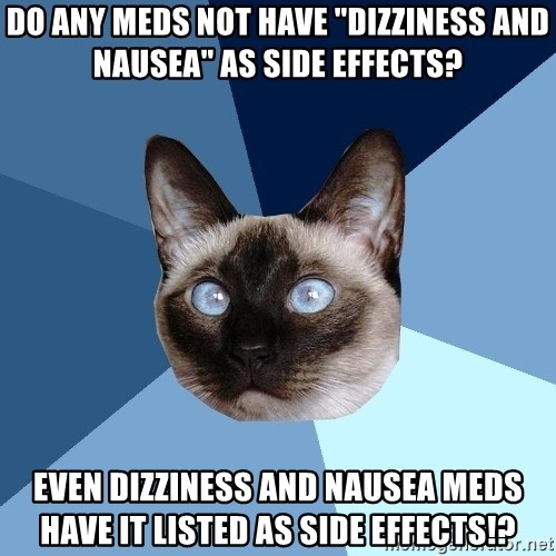 "Chronic Illness Cat - do any meds not have ""dizziness and nausea"" as side effects? Even dizziness and nausea meds have it listed as side effects!?"