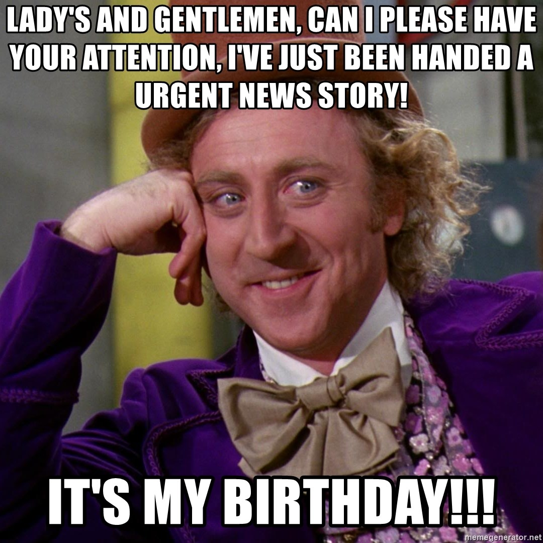 Willy Wonka - Lady's and gentlemen, can I please have your attention, I've just Been handed a urgent news story! It's my bIrthday!!!