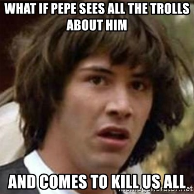 what if meme - what if pepe sees all the trolls about him and comes to kill us all