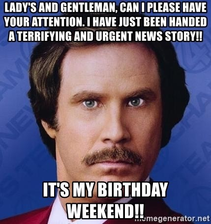 Ron Burgundy - Lady's and gentleman, can I please have your attention. I have Just been handed a terrifying and urgent news story!! It's my birthday weekend!!