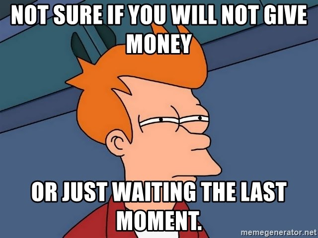 Futurama Fry - NOT SURE IF YOU WILL NOT GIVE MONEY OR JUST WAITING THE LAST MOMENT.