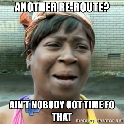 Ain't Nobody got time fo that - another re-route? ain't nobody got time fo that