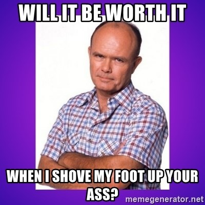 That 70's Show Red - Will it be worth it when I shove my foot up your ass?