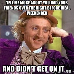 Willy Wonka - Tell me more about you had your friends over the night before ideal weekender And didn't get on it ....