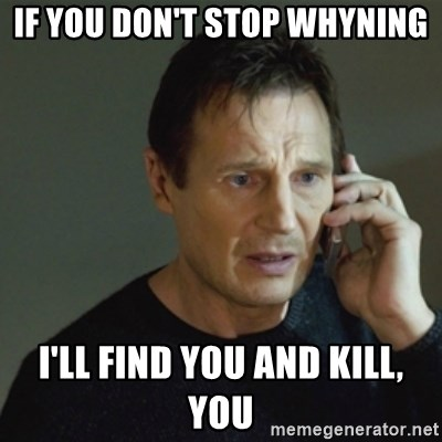 taken meme - IF YOU DON'T STOP WHYNING I'LL FIND YOU AND KILL, YOU