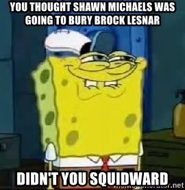 Spongebob Thread - You thought Shawn Michaels was going to bury Brock LEsnar didn't you squidward