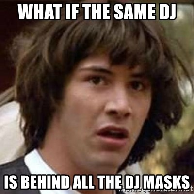 Conspiracy Keanu - what if the same dj is behind all the dj masks