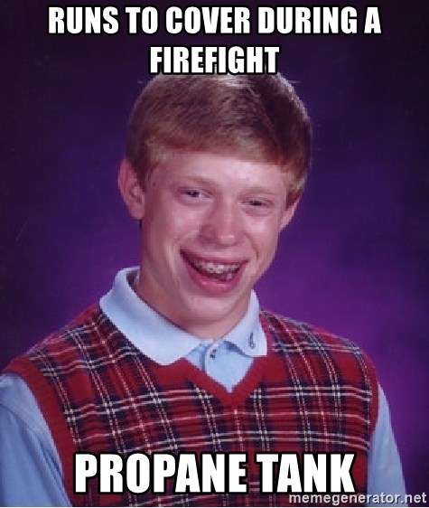 Bad Luck Brian - runs to cover during a firefight propane tank